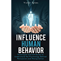 Influence Human Behavior: Techniques and Attributes to Understand the Psychology Behind Persuasion and Manipulation (English Edition)