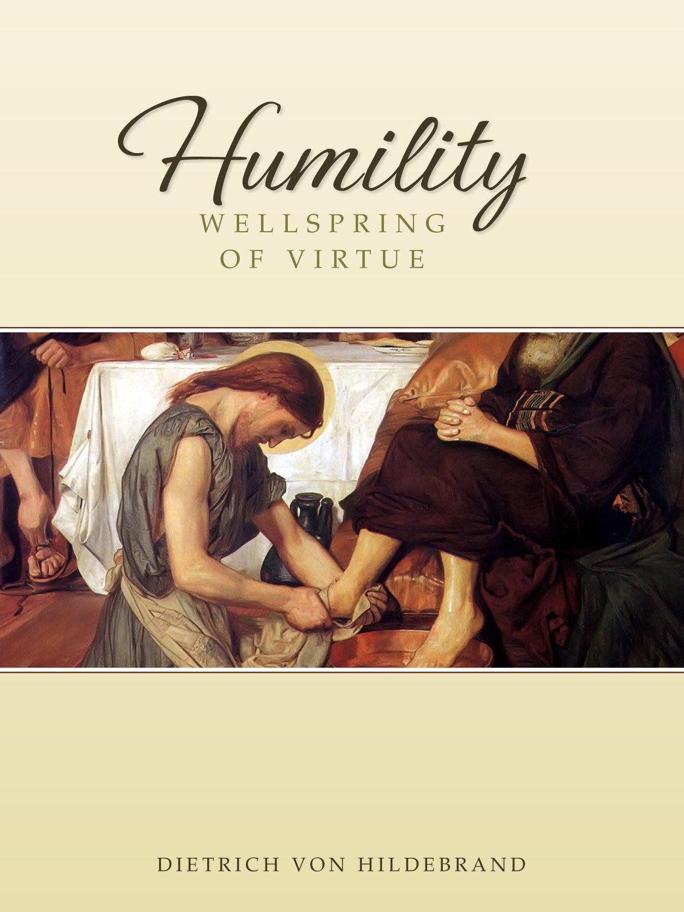humility wellspring of virtue dietrich von hildebrand humility wellspring of virtue dietrich von hildebrand 9780918477590 com books