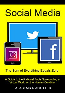 Social Media the Sum of Everything Equals Zero Book: A Guide to the Rational Facts Surrounding a Virtual World on the Human Condition