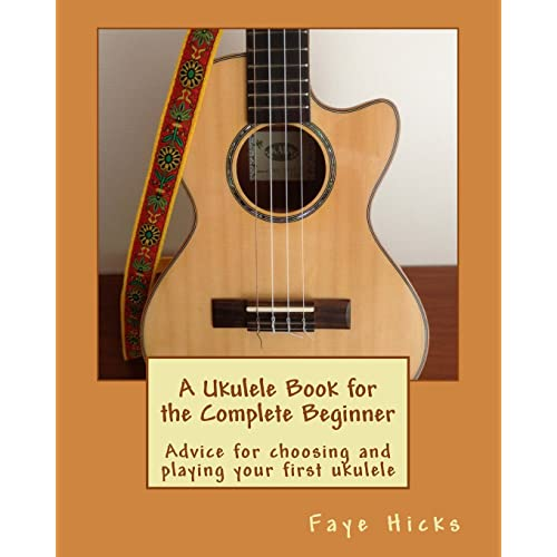A Ukulele Book for the Complete Beginner: Advice for choosing and playing your first ukulele