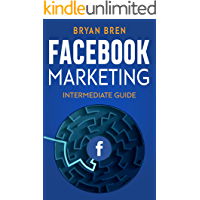 Facebook Marketing - Intermediate Guide : The Intermediate Guide to Facebook Advertising that Will Teach You How to Increase Your Facebook Ads Conversions, How to Develop Your Skills, and Scale Up