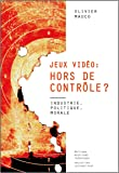 Jeux vidéo hors de controle ? : Industrie, politique, morale