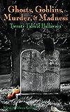 Ghosts, Goblins, Murder, & Madness: Twenty Tales of Halloween