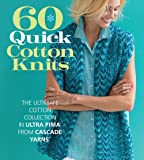 60 Quick Cotton Knits: The Ultimate Cotton Collection in Ultra Pima™ from Cascade Yarns® (60 Quick Knits Collection)