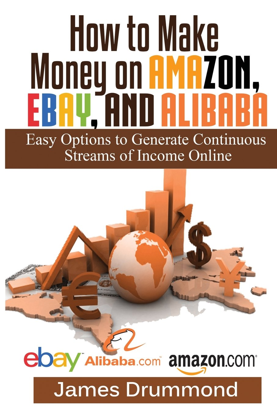 How to Make Money on Amazon, EBay and Alibaba: Easy Options to Generate Continuous Streams of Income Online (Beginners Guide To Selling Online, Making Money ...