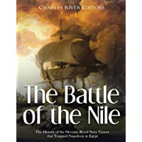 The Battle of the Nile: The History of the Decisive Royal Navy Victory that Trapped Napoleon in Egypt