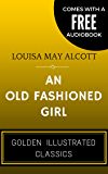 An Old Fashioned Girl: By Louisa May Alcott - Illustrated (Comes with a Free Audiobook)