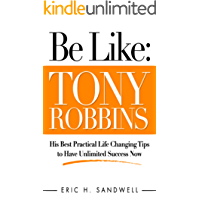 Be Like: Tony Robbins - His Best Practical Life Changing Tips to Have Unlimited Success Now (English Edition)