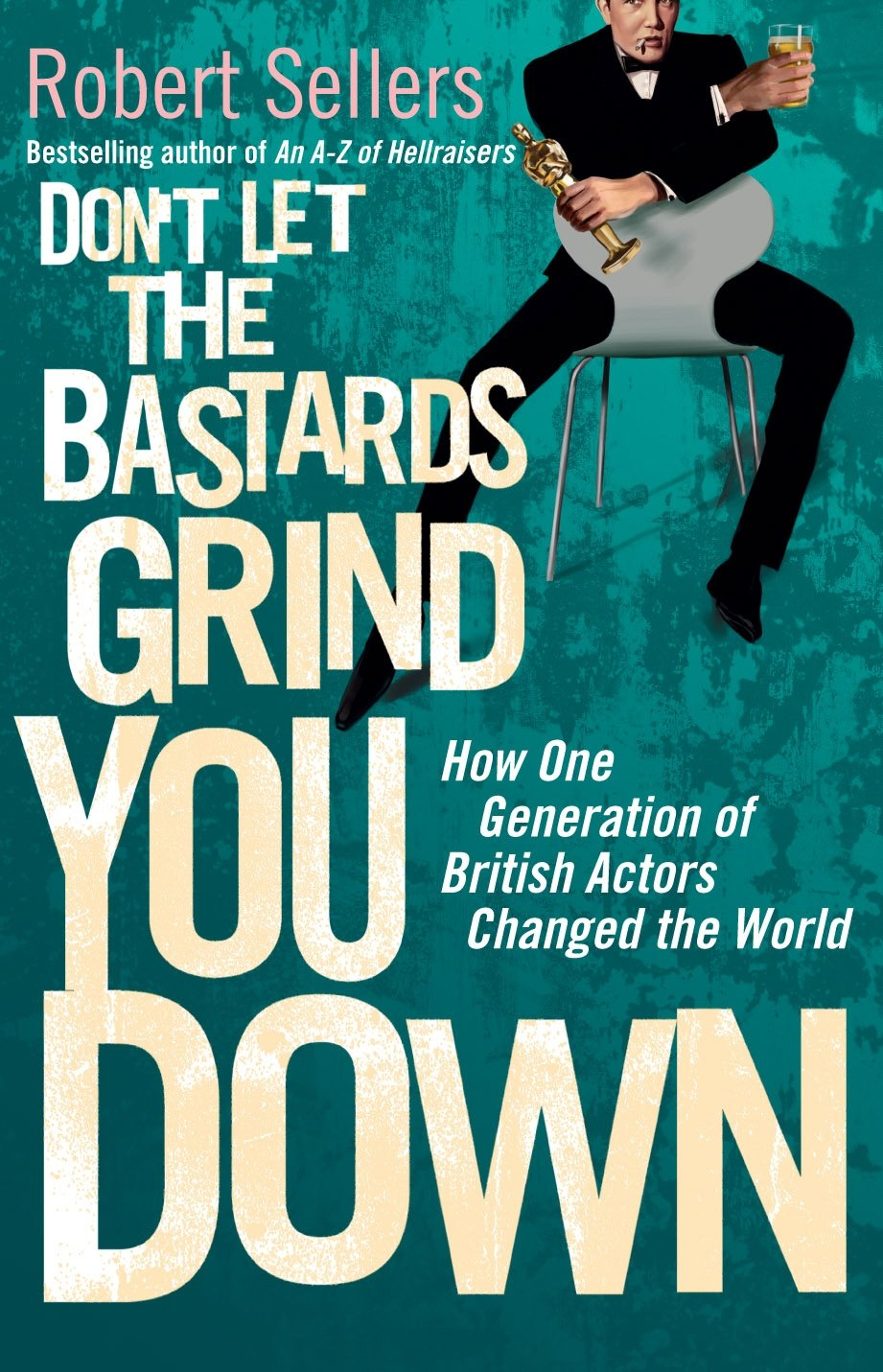 Don't Let the Bastards Grind You Down: How One Generation of British Actors Changed the World pdf