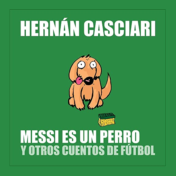 Messi Es Un Perro Y Otros Cuentos De Fútbol Audible Audio Edition Hernán Casciari Hernán Casciari Cavagnaro Digital Audible Audiobooks