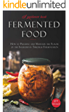 Fermented Food: How to Preserve and Maintain the Flavor of the Ingredients Through Fermentation