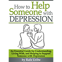 How to Help Someone with Depression: An Essential Guide for Understanding, Living With, and Helping to Support Someone with Depression (English Edition)