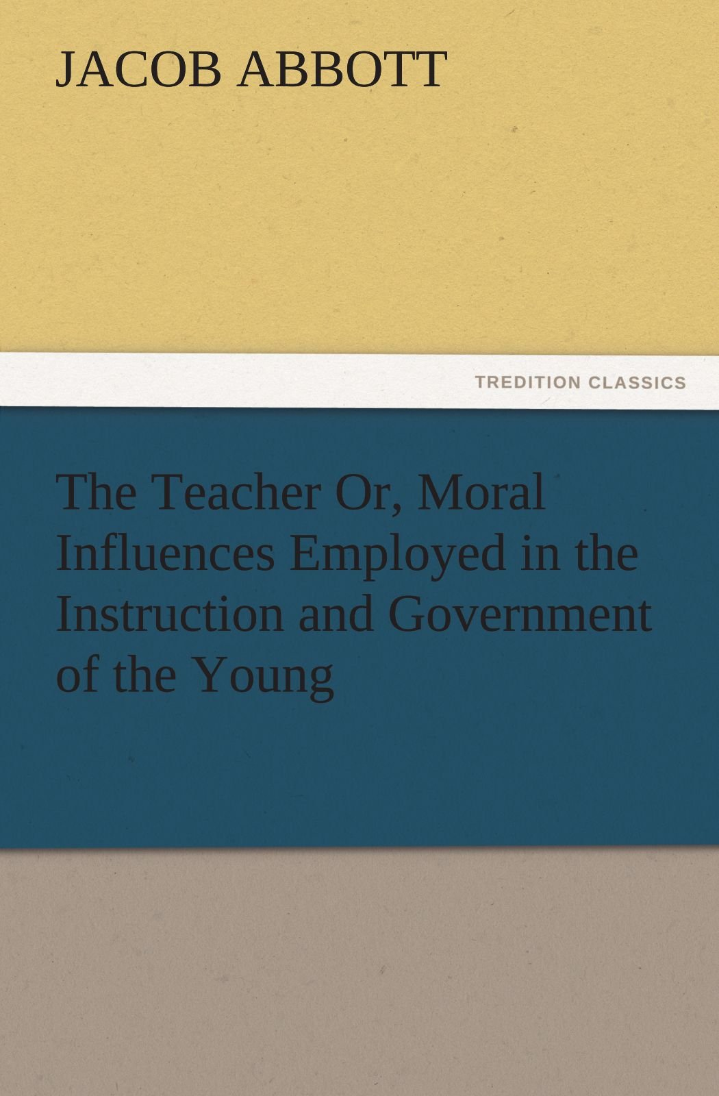Download The Teacher Or, Moral Influences Employed in the Instruction and Government of the Young (TREDITION CLASSICS) PDF