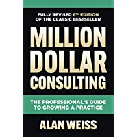 Million Dollar Consulting, Sixth Edition: The Professional's Guide to Growing a Practice