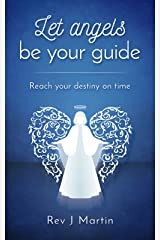 Let Angels Be Your Guide: Reach your destiny on time Kindle Edition