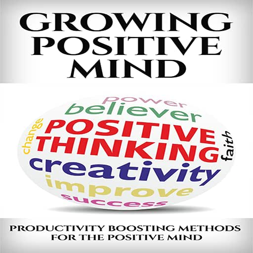 Growing Positive Mind : Productivity Boosting Methods For The Positive Mind