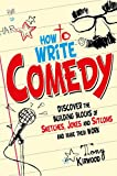 How To Write Comedy: Discover the building blocks of sketches, jokes and sitcoms – and make them work