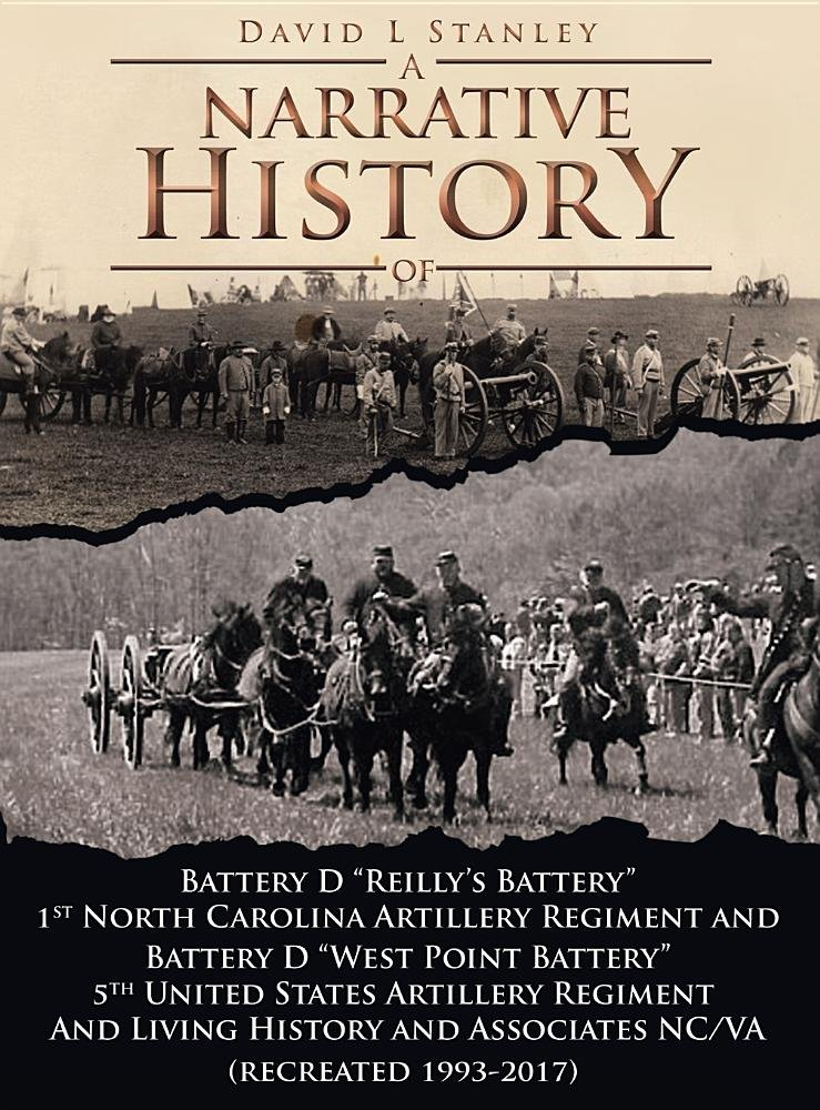 A Narrative History of: Battery D Reilly's Battery First North Carolina Artillery Regiment and Battery D West Point Battery Fifth United States and Associates Ncva (Recreated 1993-2016)