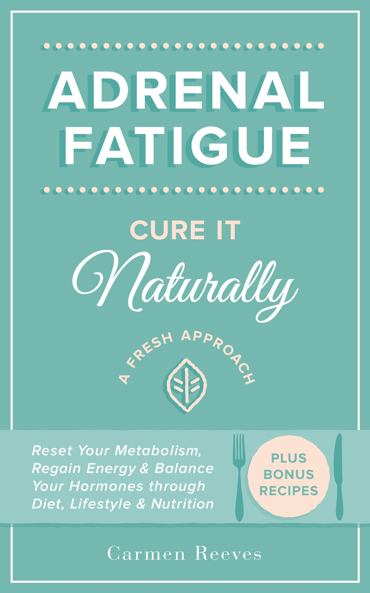 Adrenal Fatigue  Cure It Naturally   A Fresh Approach To Reset Your Metabolism Regain Energy And Balance Hormones Through Diet Lifestyle And Nutrition  Plus Bonus Adrenal Diet Recipes   English Edition