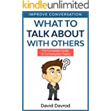 What To Talk About With Others: The Complete Guide To Conversation Topics (Improve Conversation)