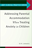 Addressing Parental Accommodation When Treating Anxiety In Children (ABCT Clinical Practice Series)