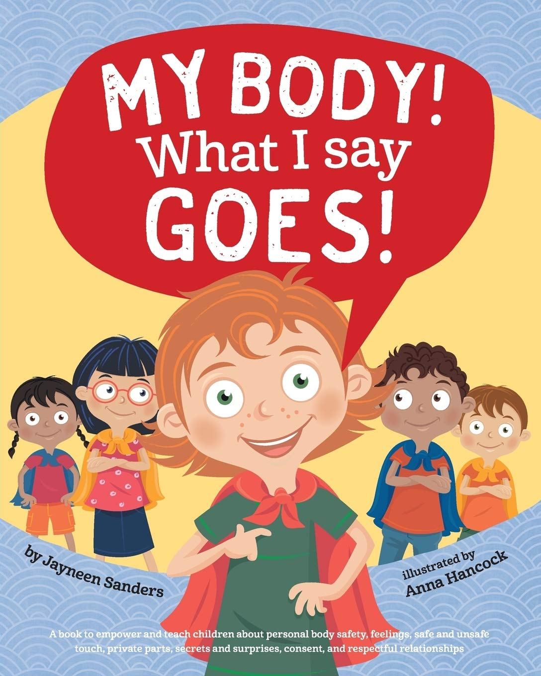 My Body! What I Say Goes!: A book to empower and teach children about  personal body safety, feelings, safe and unsafe touch, private parts,  secrets and surprises, consent, and respectful relationships: Sanders,