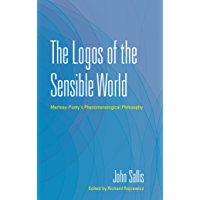 The Logos of the Sensible World: Merleau-Ponty's Phenomenological Philosophy (The Collected Writings of John Sallis Book 3)