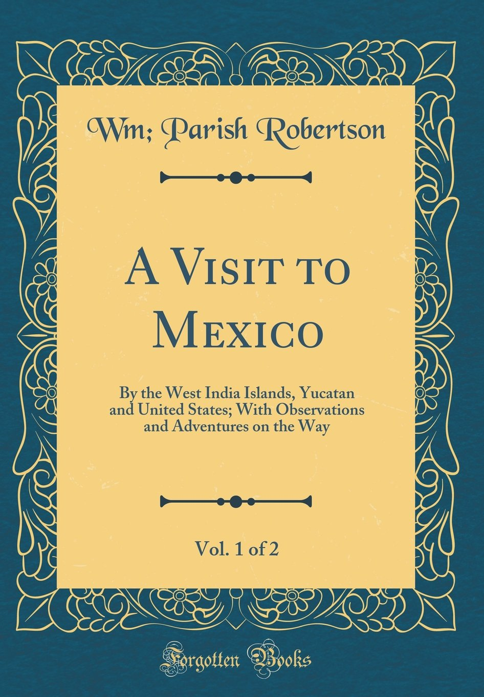 A Visit to Mexico, Vol. 1 of 2: By the West India Islands, Yucatan and United States; With Observations and Adventures on the Way (Classic Reprint)