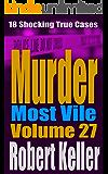 Murder Most Vile Volume 27: 18 Shocking True Crime Murder Cases