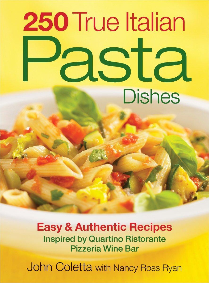 250 True Italian Pasta Dishes Easy And Authentic Recipes John Coletta Nancy Ryan 9780778802211 Amazon Books