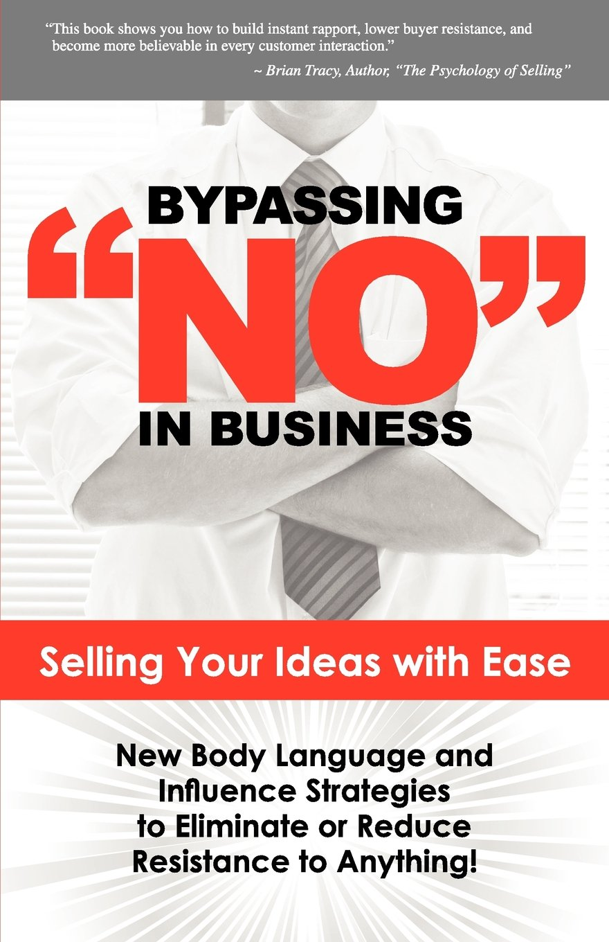 Bypassing No in Business: Selling Your Ideas with Ease: New Body Language and Influence Strategies to Eliminate or Reduce Resistance to Anything by Brand: Beckworth Publishers
