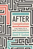After Evangelicalism: The Path to a New Christianity