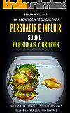 Los  secretos y técnicas para persuadir e influir sobre personas y grupos: Un libro para aprender a generar decisiones relevantes para objetivos comunes (Spanish Edition)