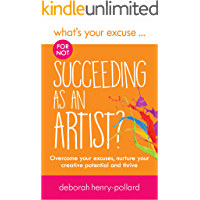 What's Your Excuse for not Succeeding as an Artist?: Overcome your excuses, nurture your creative potential and thrive (What's Your Excuse?)