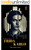 FRIDA KAHLO: The Lonely Artist. The Entire Life Story. Biography, Facts & Quotes (Great Biographies Book 48)