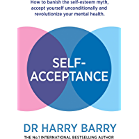 Self–Acceptance: How to banish the self-esteem myth, accept yourself unconditionally and revolutionise your mental…