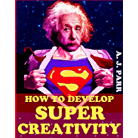 Creativity: How To Develop Super Creativity (Boost Your Creative Super Powers in Five Easy Steps!) (Mind Growth Series Book 1)