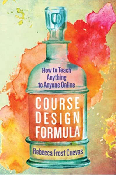 Course Design Formula How To Teach Anything To Anyone Online Cuevas Rebecca Frost 9781732782310 Amazon Com Books