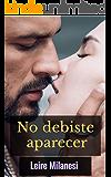 No debiste aparecer: Un millonario misterioso que no se detendrá ante nada (Spanish Edition)