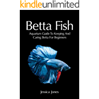 Betta Fish: Aquarium Guide To Keeping And Caring Betta For Beginners (Freshwater Tropical Fish, Healthy, Beginning, Simple, Aquarium Set Up and Maintenance, Compatibility, Breeders)