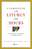 A Layman's Guide to the Liturgy of the Hours : How the Prayers of the Church Can Change Your Life