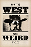 How the West Was Weird: Vol. 3: One Last Bunch of Tales from the Weird, Wild West