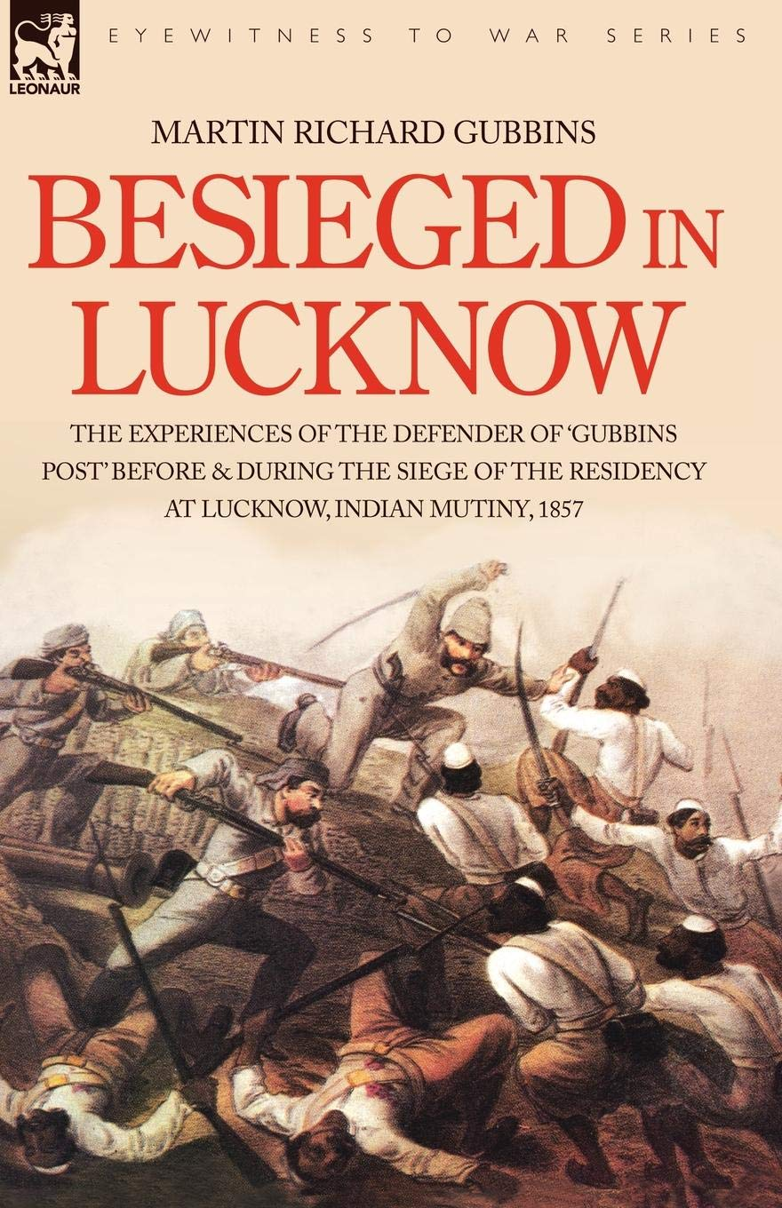 Read Online Besieged in Lucknow - The experiences of the defender of 'Gubbins Post' before and during the seige of the residency at Lucknow, Indian Mutiny 1857 pdf