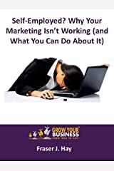 Self-Employed? Why Your Marketing Isn't Working (and What You Can Do About It) Kindle Edition