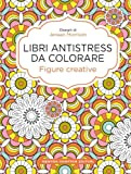 Figure creative. Libri antistress da colorare