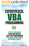 Expert @ Excel VBA Programming: A Step-By-Step Guide To Learn And Master Excel VBA Programming To Get Ahead @ Work, Business And Personal Finances