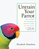 Untrain Your Parrot: And Other No-nonsense Instructions on the Path of Zen