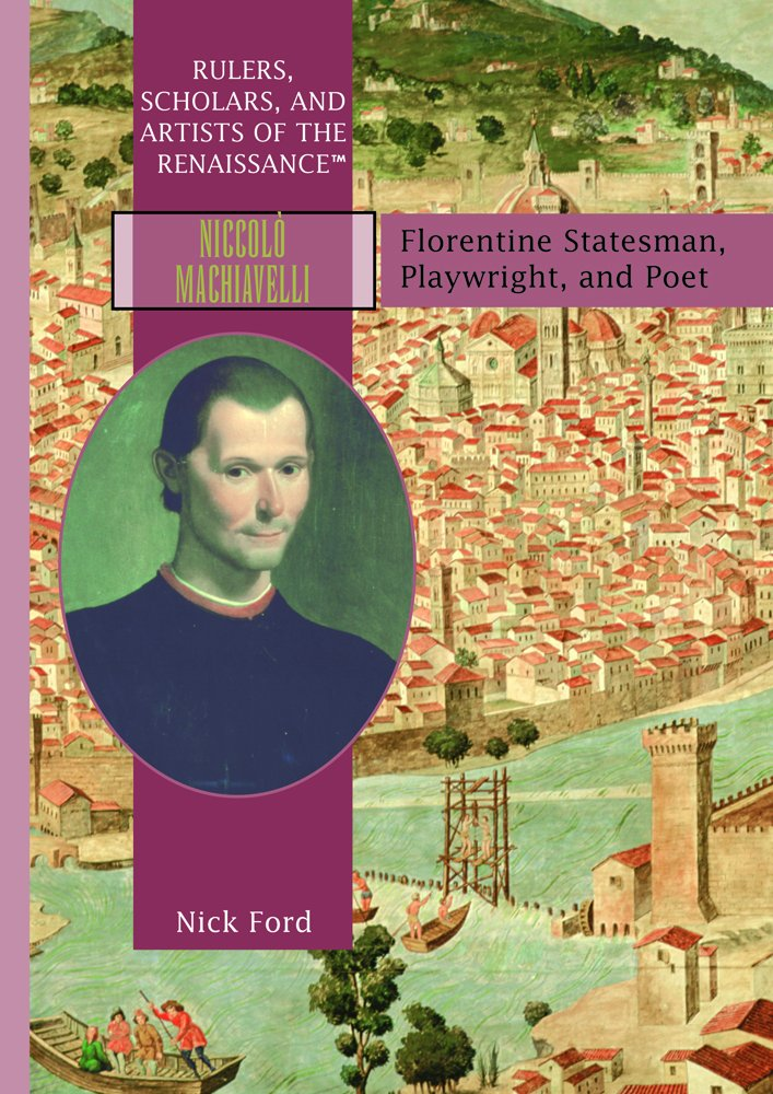 Niccolo Machiavelli: Florentine Statesman, Playwright, and Poet (RULERS, SCHOLARS, AND ARTISTS OF THE RENAISSANCE)