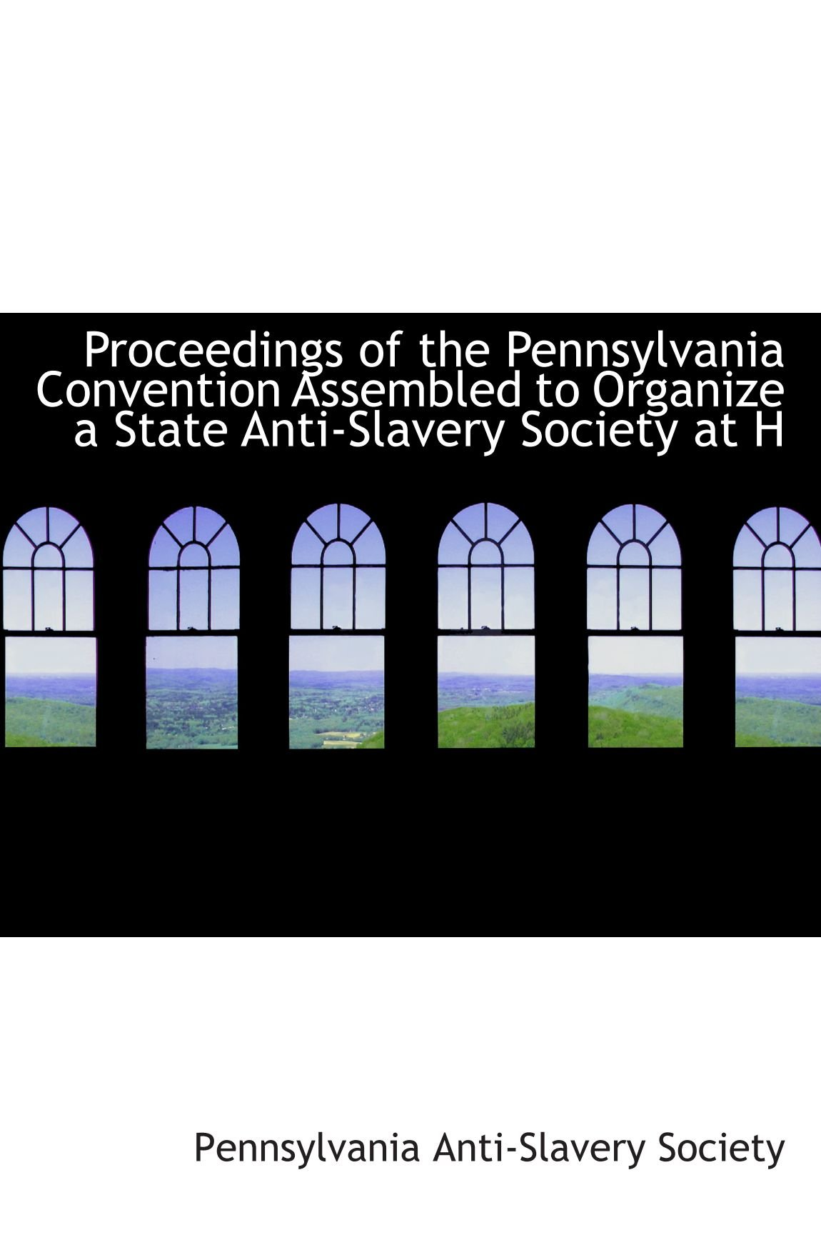Proceedings of the Pennsylvania Convention Assembled to Organize a State Anti-Slavery Society at H ebook