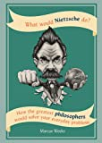 What Would Nietzsche Do?: How the greatest philosophers would solve your everyday problems